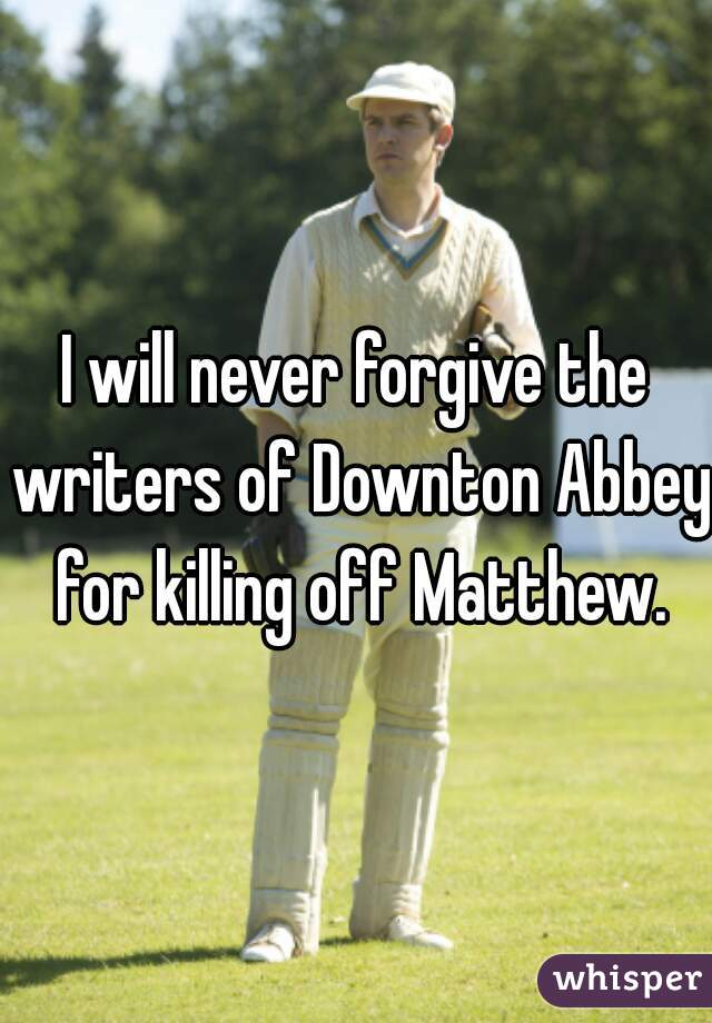 I will never forgive the writers of Downton Abbey for killing off Matthew.