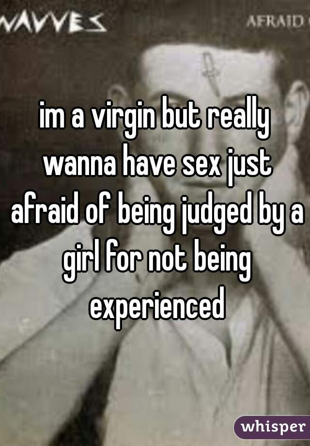 im a virgin but really wanna have sex just afraid of being judged by a girl for not being experienced
