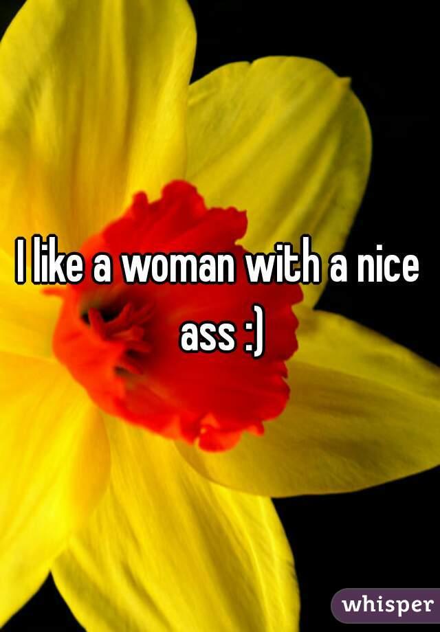 I like a woman with a nice ass :)