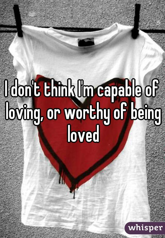 I don't think I'm capable of loving, or worthy of being loved