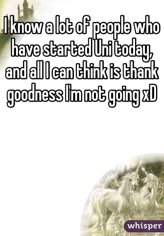 I know a lot of people who have started Uni today, and all I can think is thank goodness I'm not going xD
