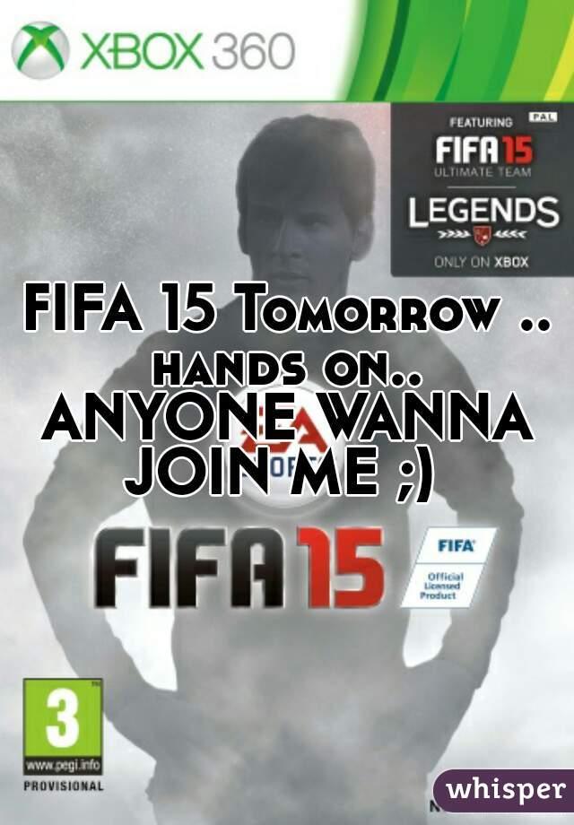 FIFA 15 Tomorrow .. hands on..  ANYONE WANNA JOIN ME ;)
