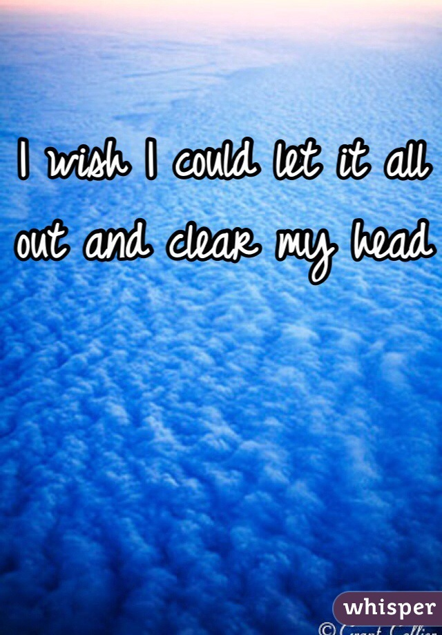 I wish I could let it all out and clear my head