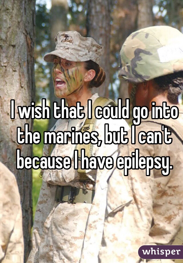 I wish that I could go into the marines, but I can't because I have epilepsy.
