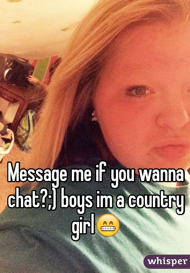 Message me if you wanna chat?;) boys im a country girl😁