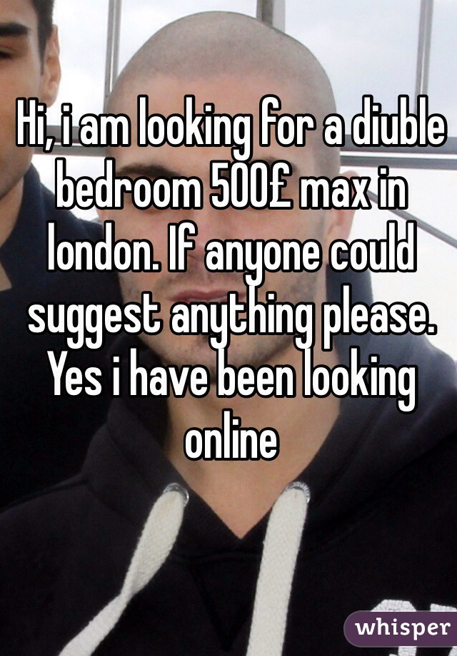 Hi, i am looking for a diuble bedroom 500£ max in london. If anyone could suggest anything please. Yes i have been looking online