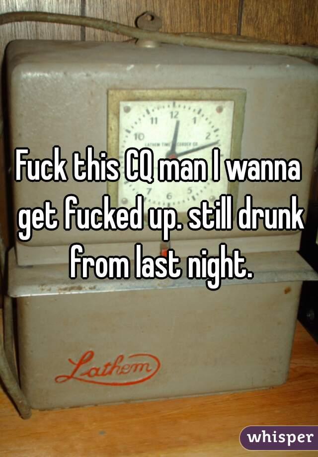 Fuck this CQ man I wanna get fucked up. still drunk from last night.