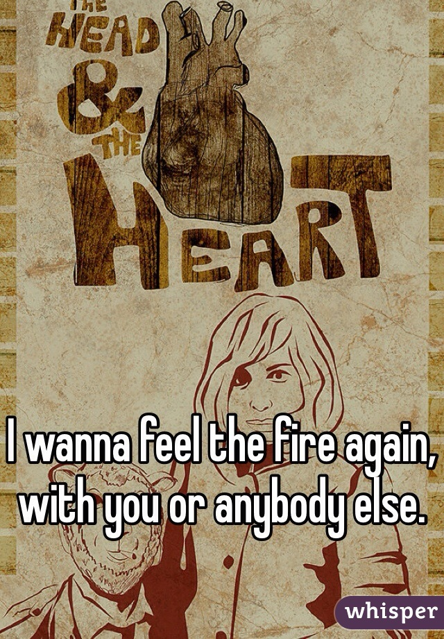 I wanna feel the fire again, with you or anybody else.