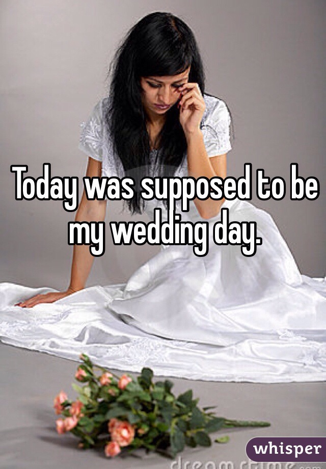 Today was supposed to be my wedding day.