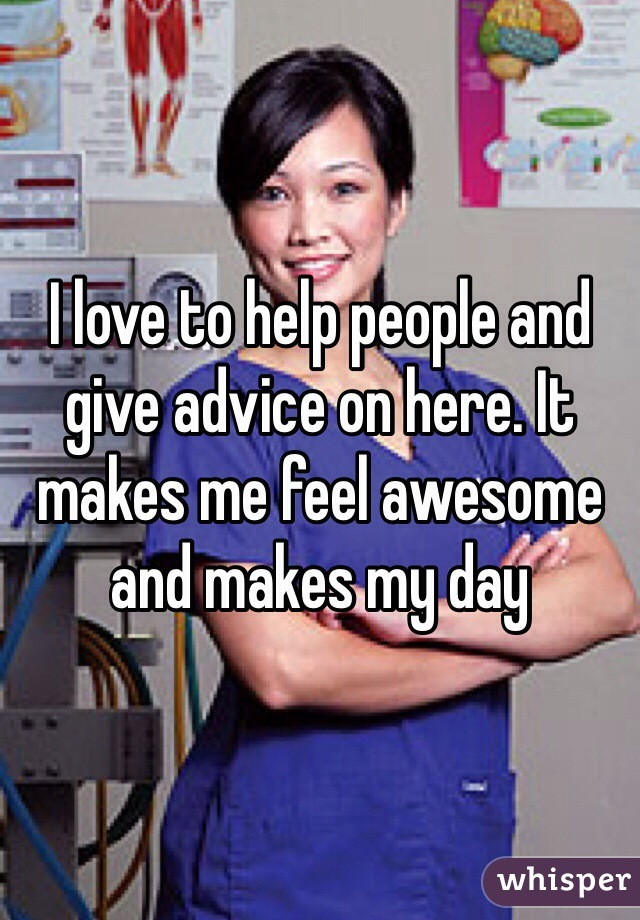 I love to help people and give advice on here. It makes me feel awesome and makes my day