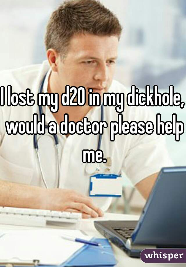 I lost my d20 in my dickhole, would a doctor please help me.