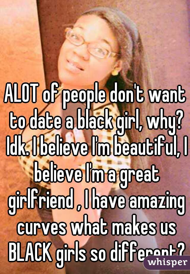 ALOT of people don't want to date a black girl, why? Idk. I believe I'm beautiful, I believe I'm a great girlfriend , I have amazing curves what makes us BLACK girls so different?