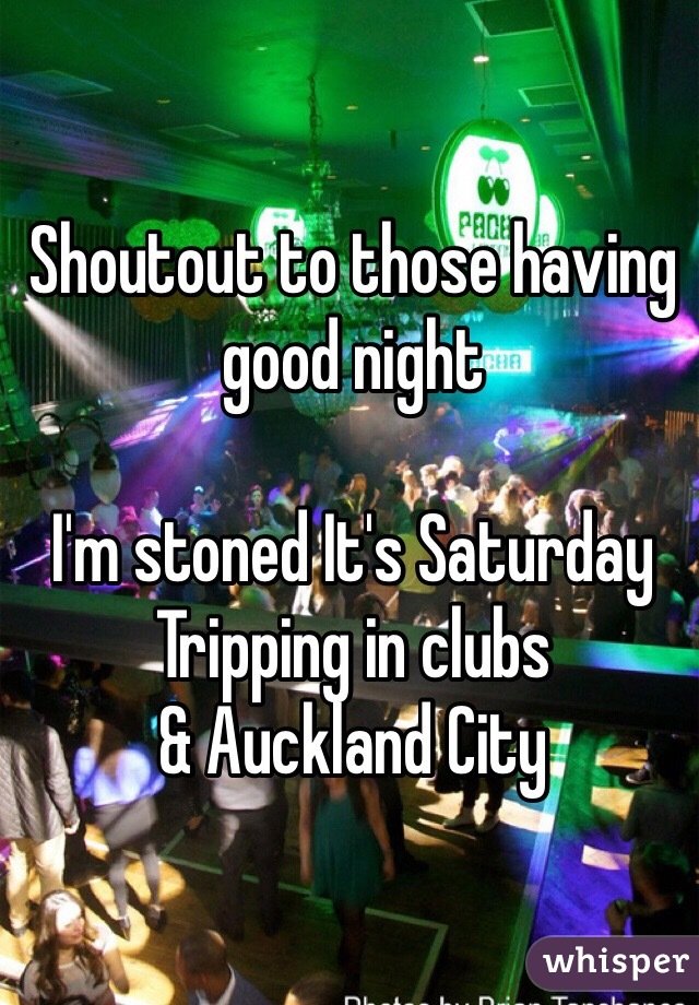 Shoutout to those having good night   I'm stoned It's Saturday  Tripping in clubs  & Auckland City