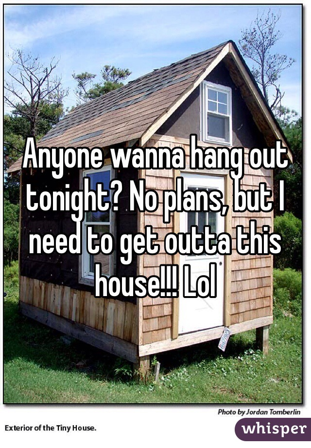 Anyone wanna hang out tonight? No plans, but I need to get outta this house!!! Lol