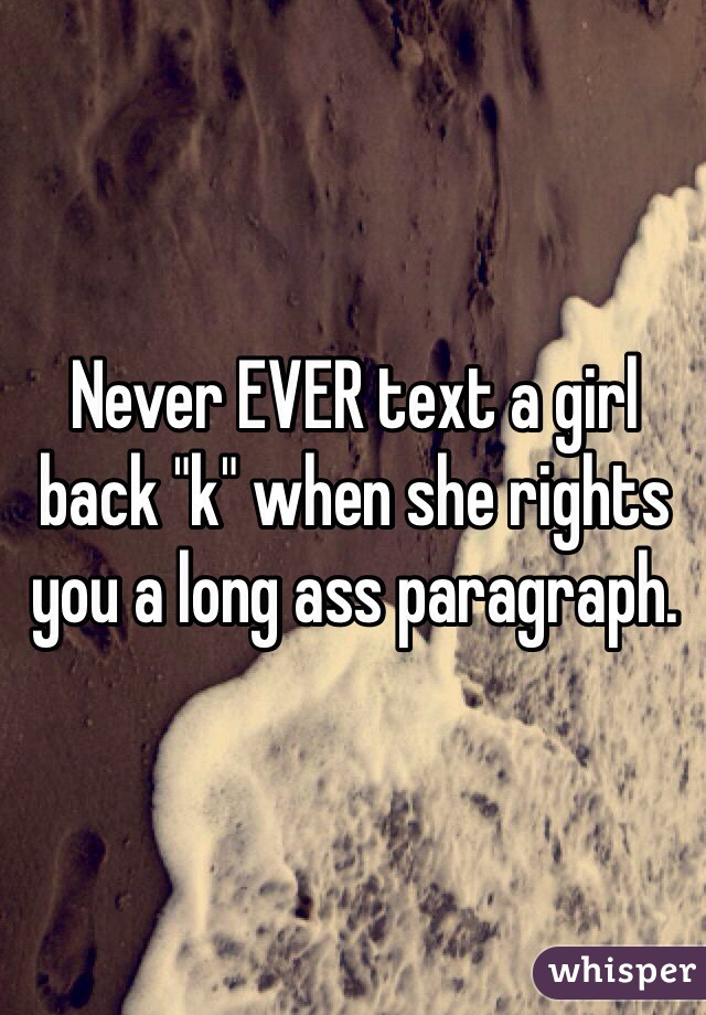 """Never EVER text a girl back """"k"""" when she rights you a long ass paragraph."""