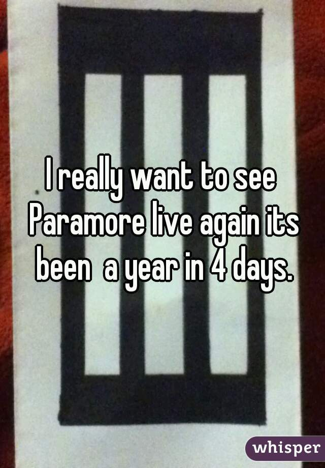 I really want to see Paramore live again its been  a year in 4 days.