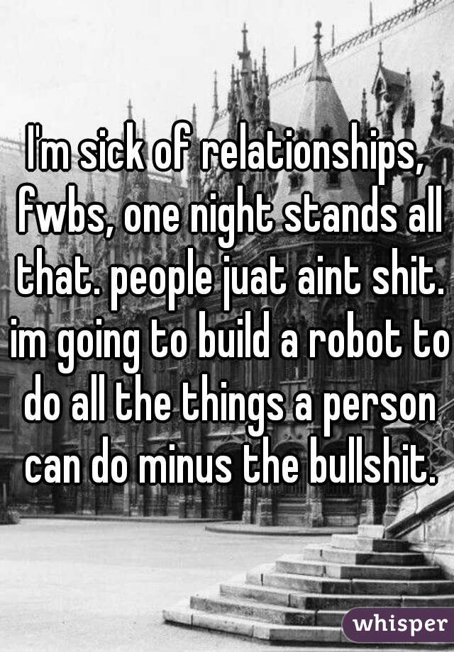 I'm sick of relationships, fwbs, one night stands all that. people juat aint shit. im going to build a robot to do all the things a person can do minus the bullshit.