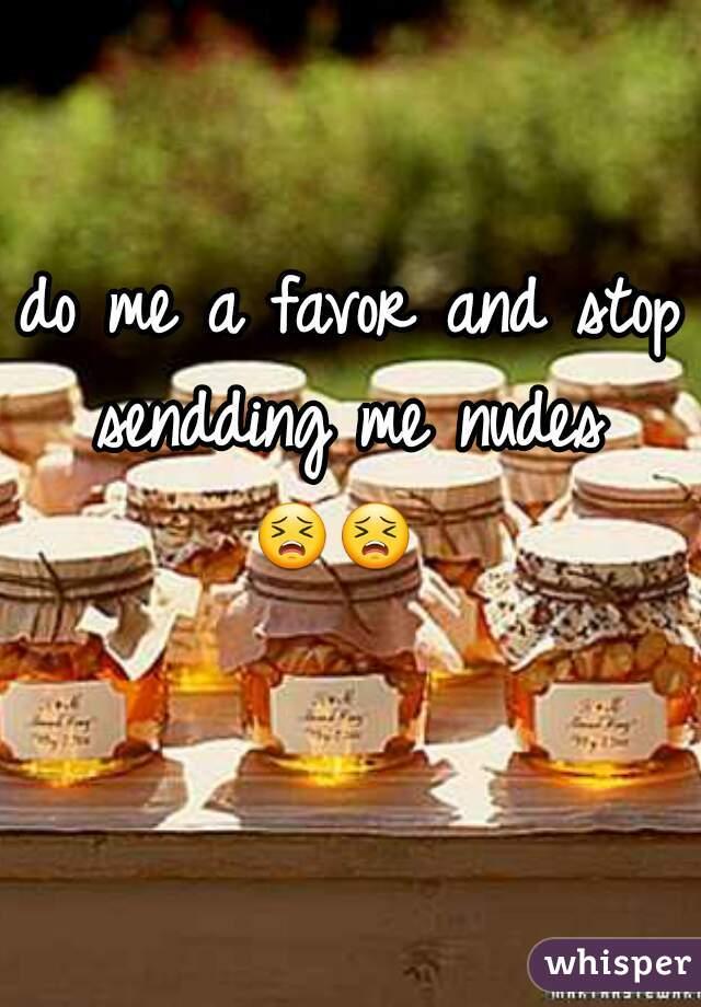 do me a favor and stop sendding me nudes   😣😣