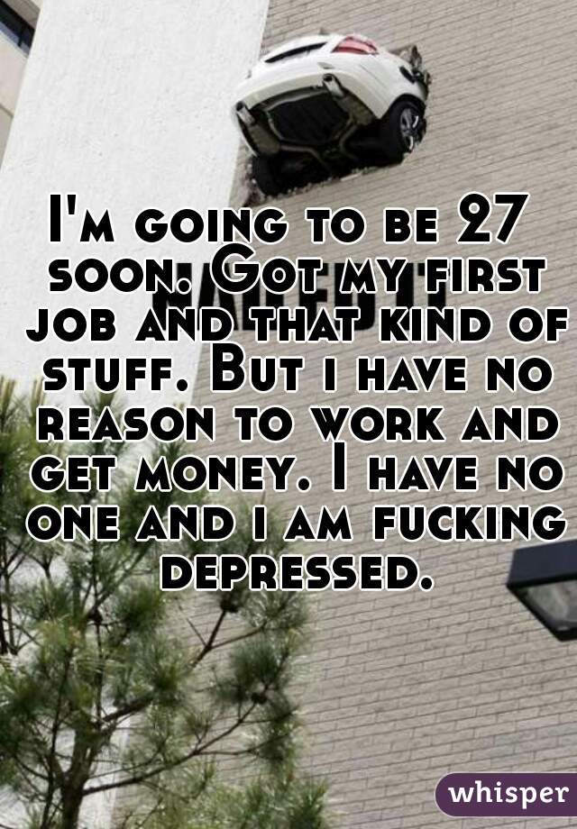 I'm going to be 27 soon. Got my first job and that kind of stuff. But i have no reason to work and get money. I have no one and i am fucking depressed.