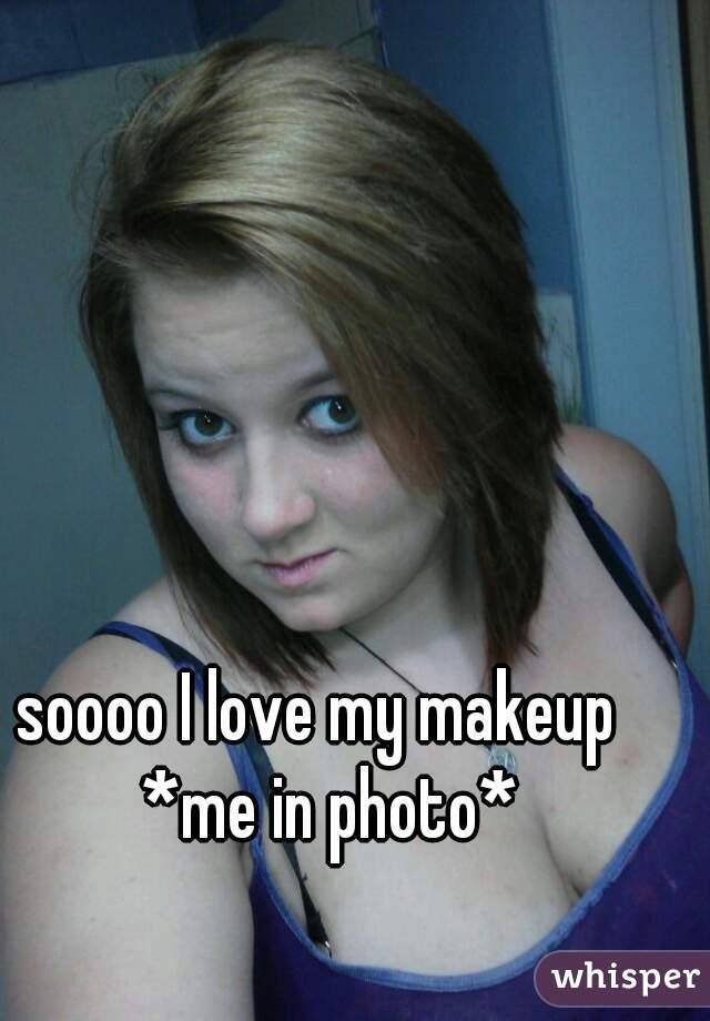 soooo I love my makeup   *me in photo*