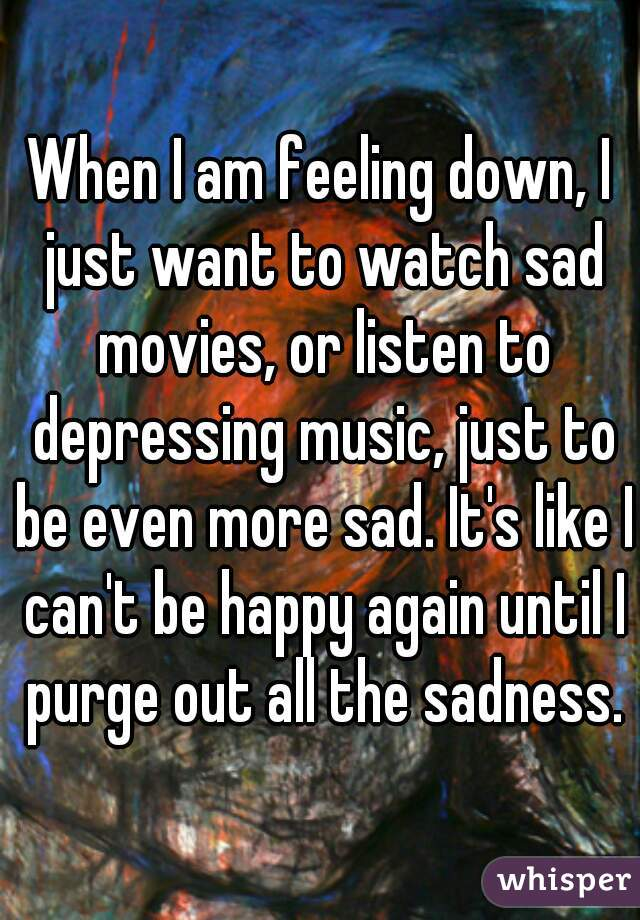 When I am feeling down, I just want to watch sad movies, or listen to depressing music, just to be even more sad. It's like I can't be happy again until I purge out all the sadness.