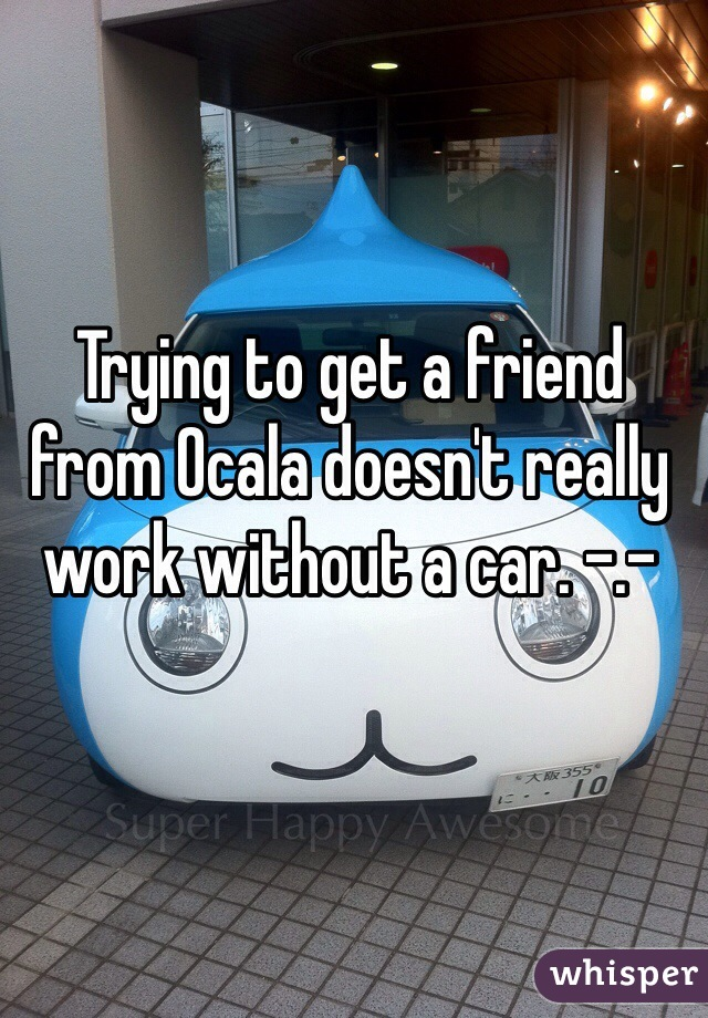 Trying to get a friend from Ocala doesn't really work without a car. -.-