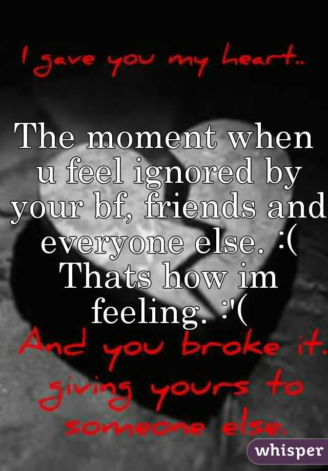 The moment when u feel ignored by your bf, friends and everyone else. :( Thats how im feeling. :'(