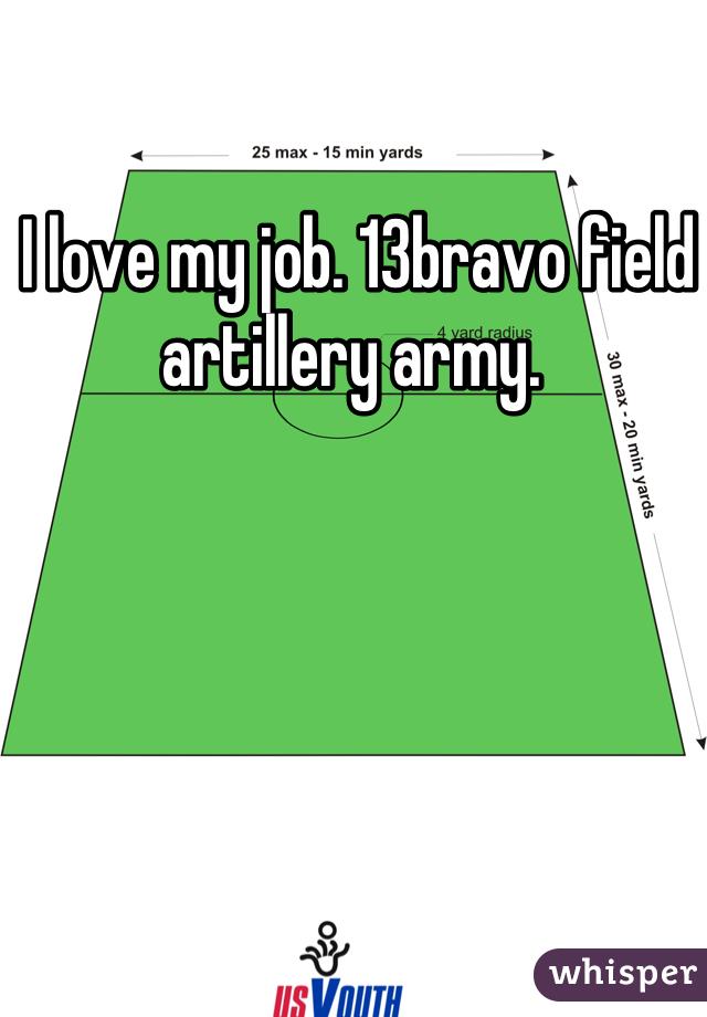 I love my job. 13bravo field artillery army.