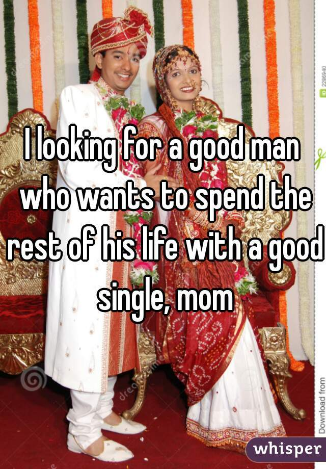I looking for a good man who wants to spend the rest of his life with a good single, mom
