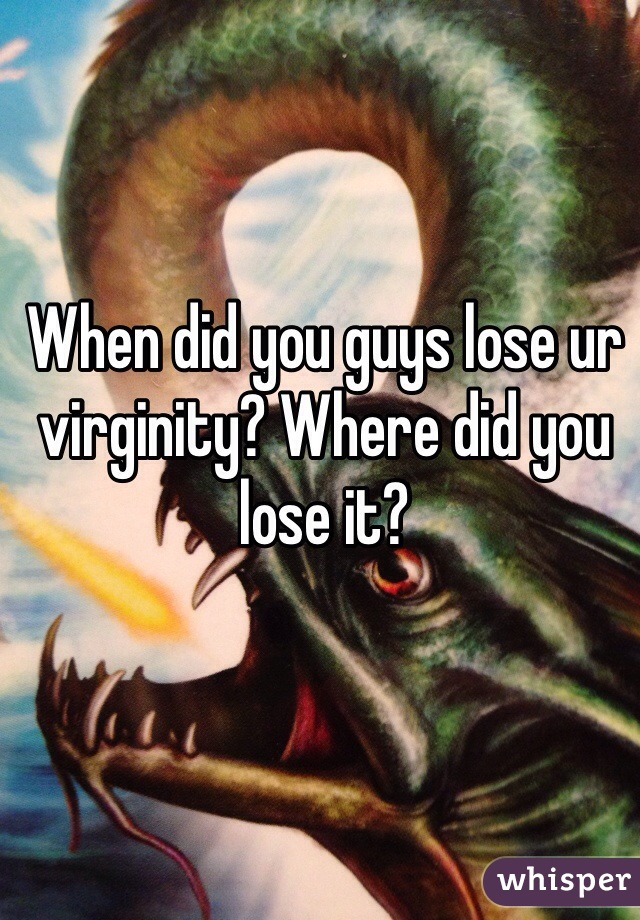 When did you guys lose ur virginity? Where did you lose it?