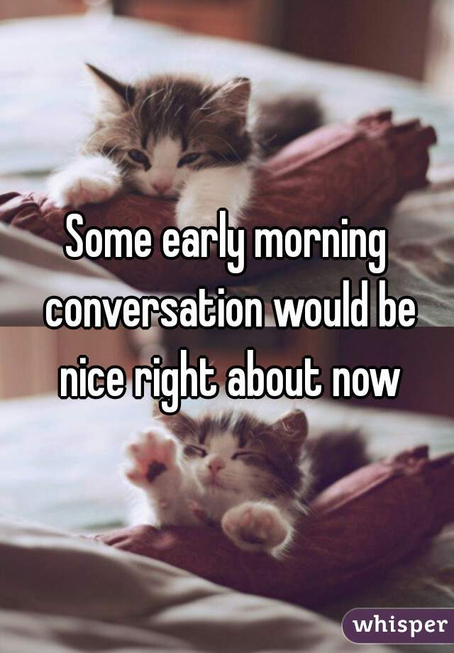 Some early morning conversation would be nice right about now