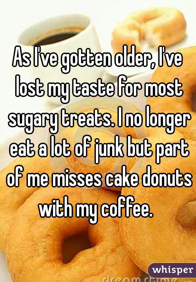 As I've gotten older, I've lost my taste for most sugary treats. I no longer eat a lot of junk but part of me misses cake donuts with my coffee.