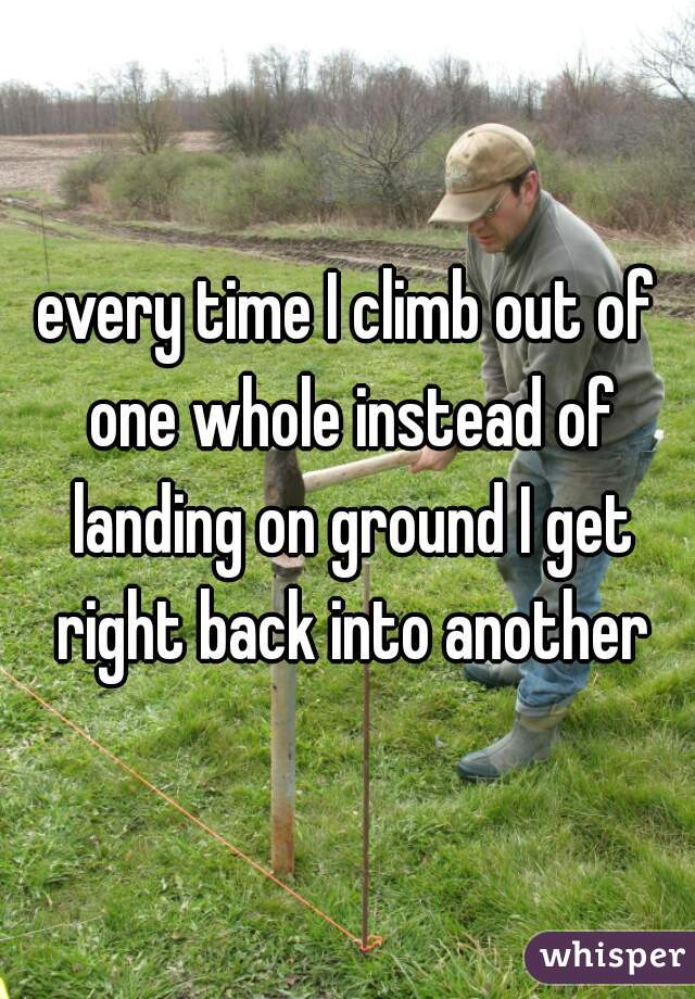 every time I climb out of one whole instead of landing on ground I get right back into another