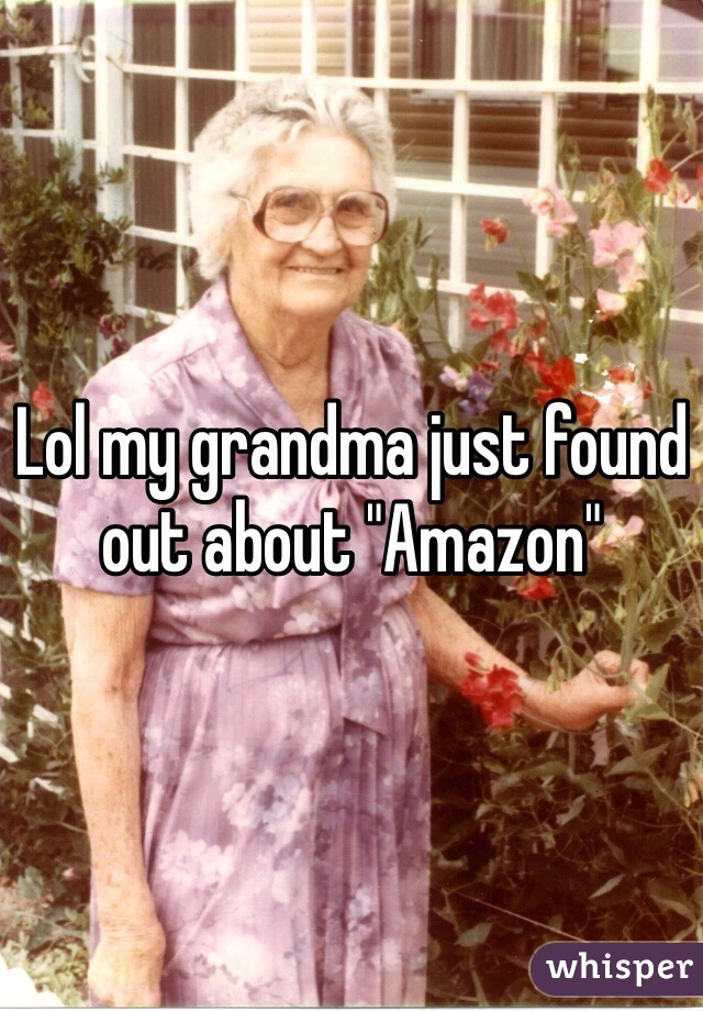"Lol my grandma just found out about ""Amazon"""
