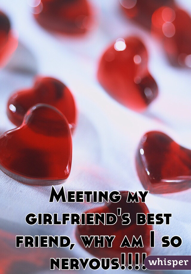 Meeting my girlfriend's best friend, why am I so nervous!!!!