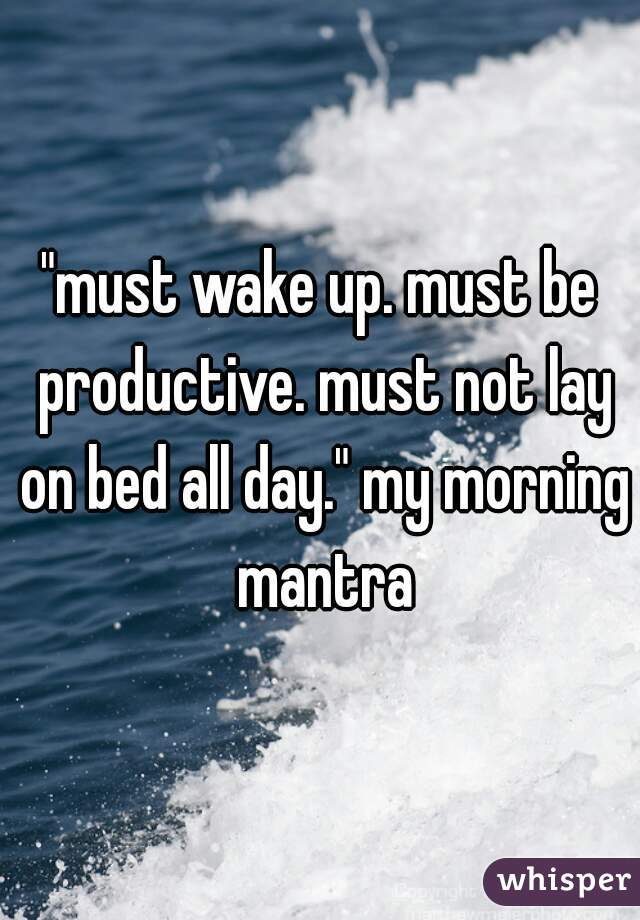 """must wake up. must be productive. must not lay on bed all day."" my morning mantra"