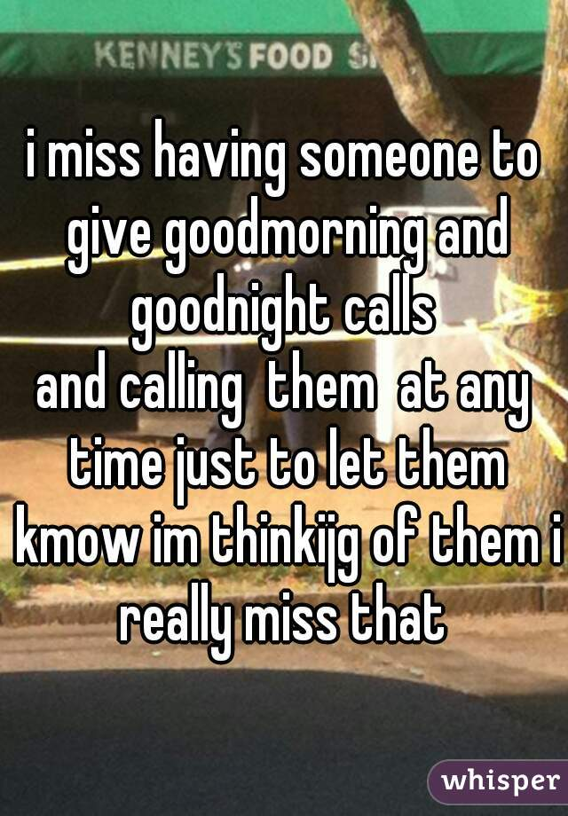 i miss having someone to give goodmorning and goodnight calls  and calling  them  at any time just to let them kmow im thinkijg of them i really miss that