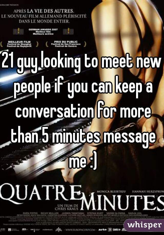 21 guy looking to meet new people if you can keep a conversation for more than 5 minutes message me :)