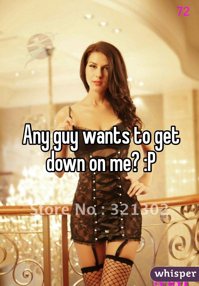 Any guy wants to get down on me? :P