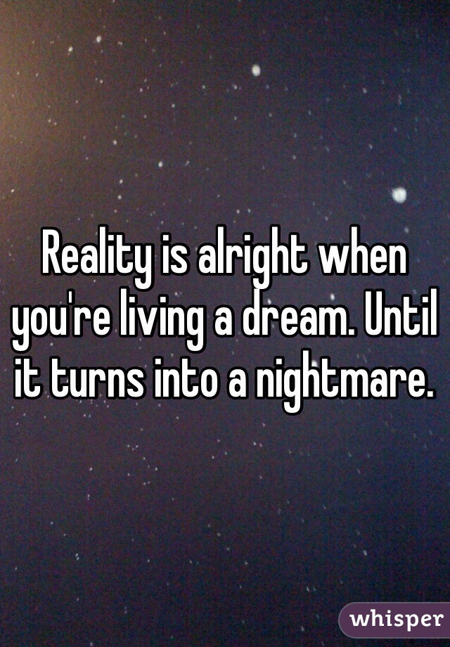 Reality is alright when you're living a dream. Until it turns into a nightmare.