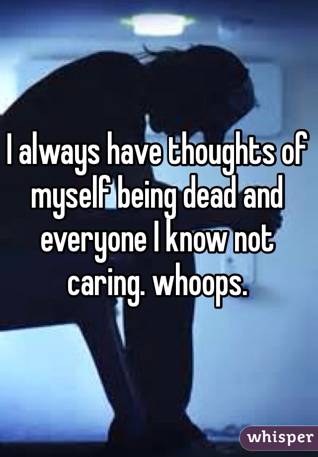 I always have thoughts of myself being dead and everyone I know not caring. whoops.