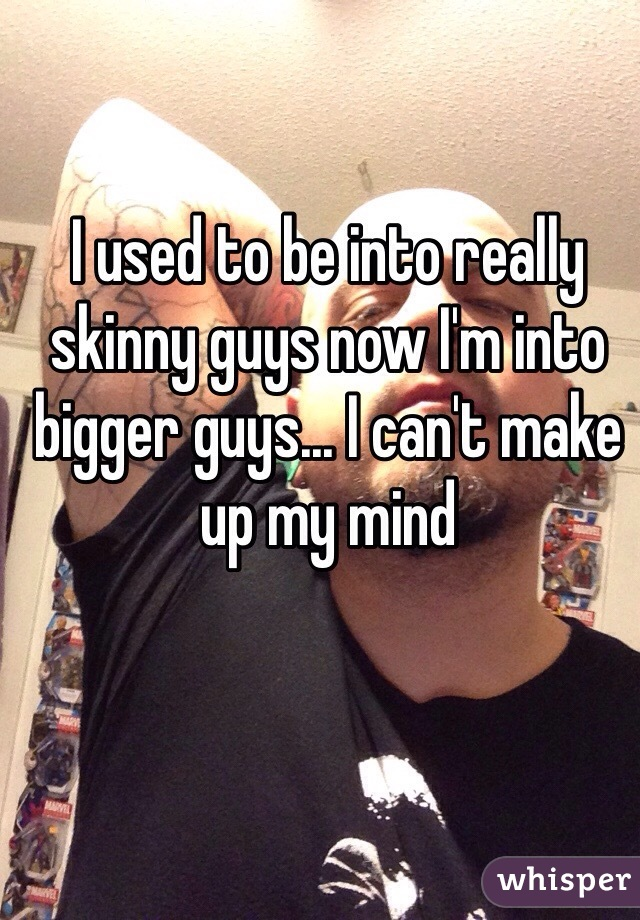 I used to be into really skinny guys now I'm into bigger guys... I can't make up my mind