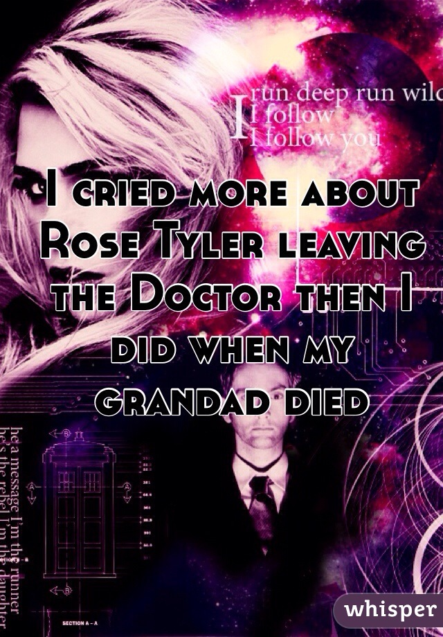 I cried more about Rose Tyler leaving the Doctor then I did when my grandad died