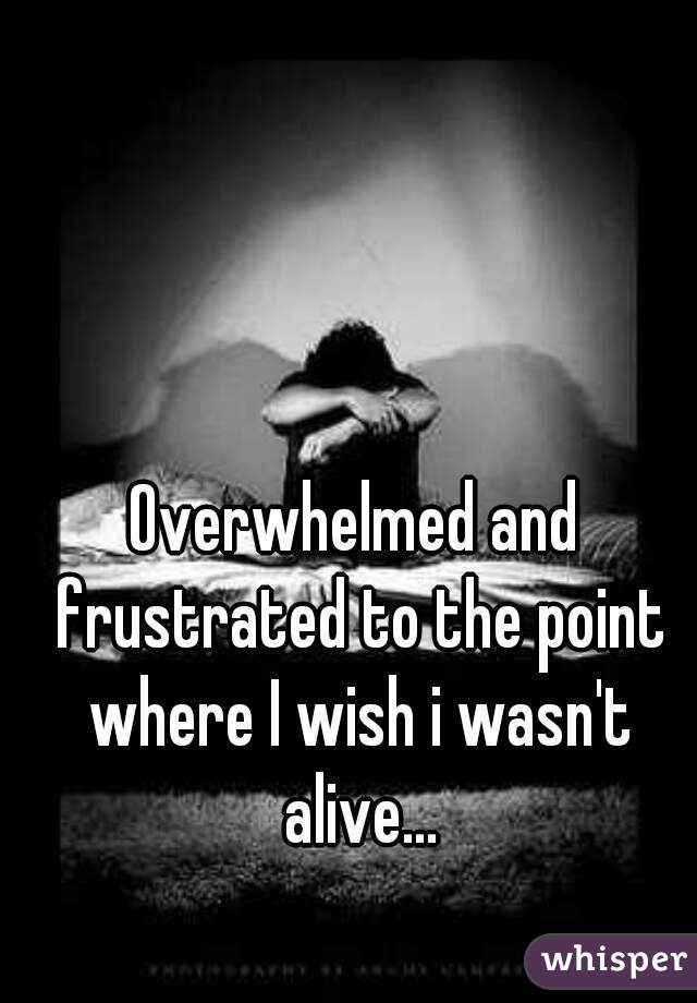 Overwhelmed and frustrated to the point where I wish i wasn't alive...