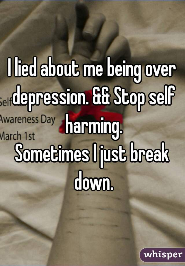 I lied about me being over depression. && Stop self harming. Sometimes I just break down.