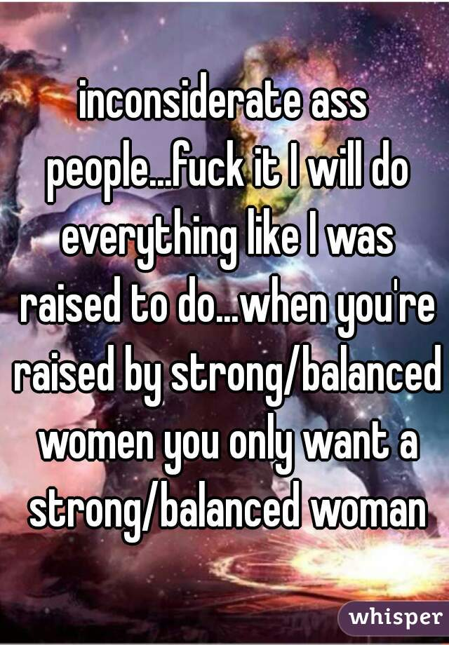 inconsiderate ass people...fuck it I will do everything like I was raised to do...when you're raised by strong/balanced women you only want a strong/balanced woman