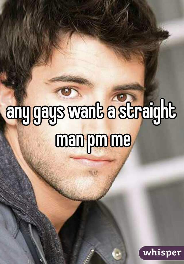 any gays want a straight man pm me