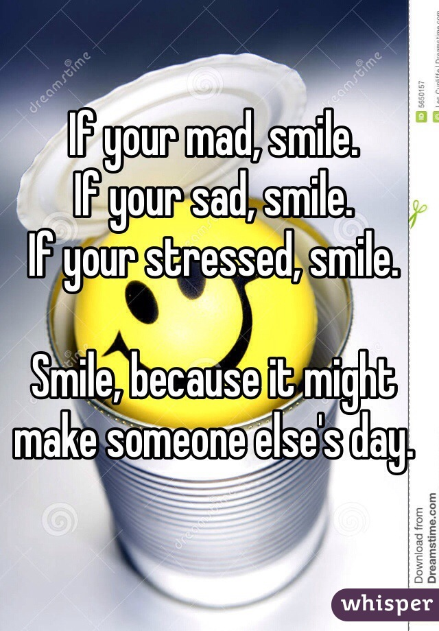 If your mad, smile. If your sad, smile. If your stressed, smile.  Smile, because it might make someone else's day.