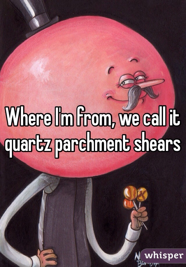 Where I'm from, we call it quartz parchment shears