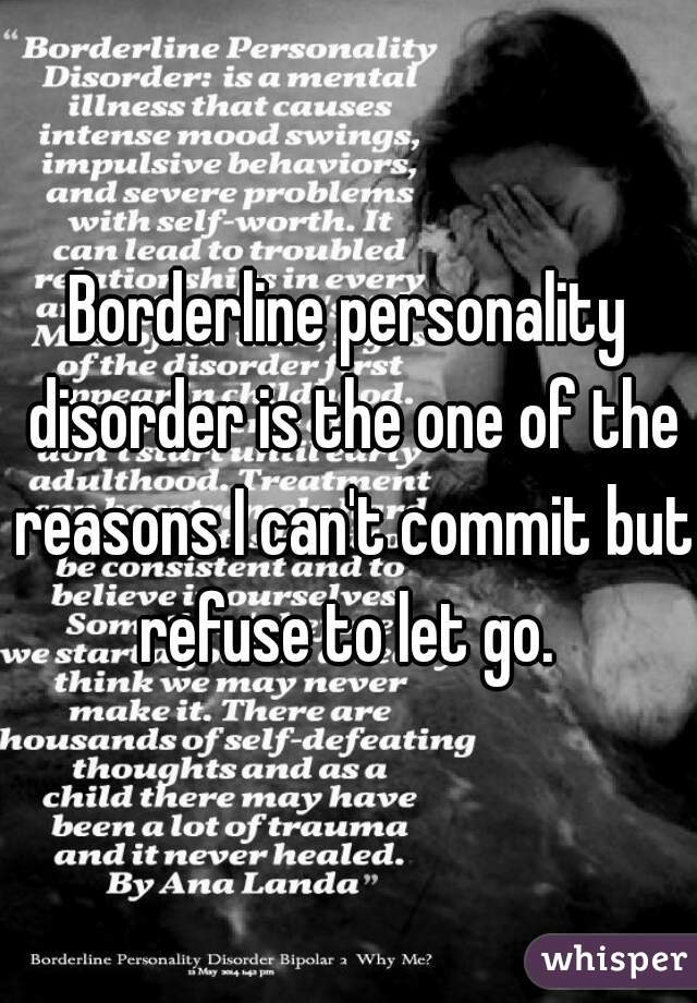 Borderline personality disorder is the one of the reasons I can't commit but refuse to let go.